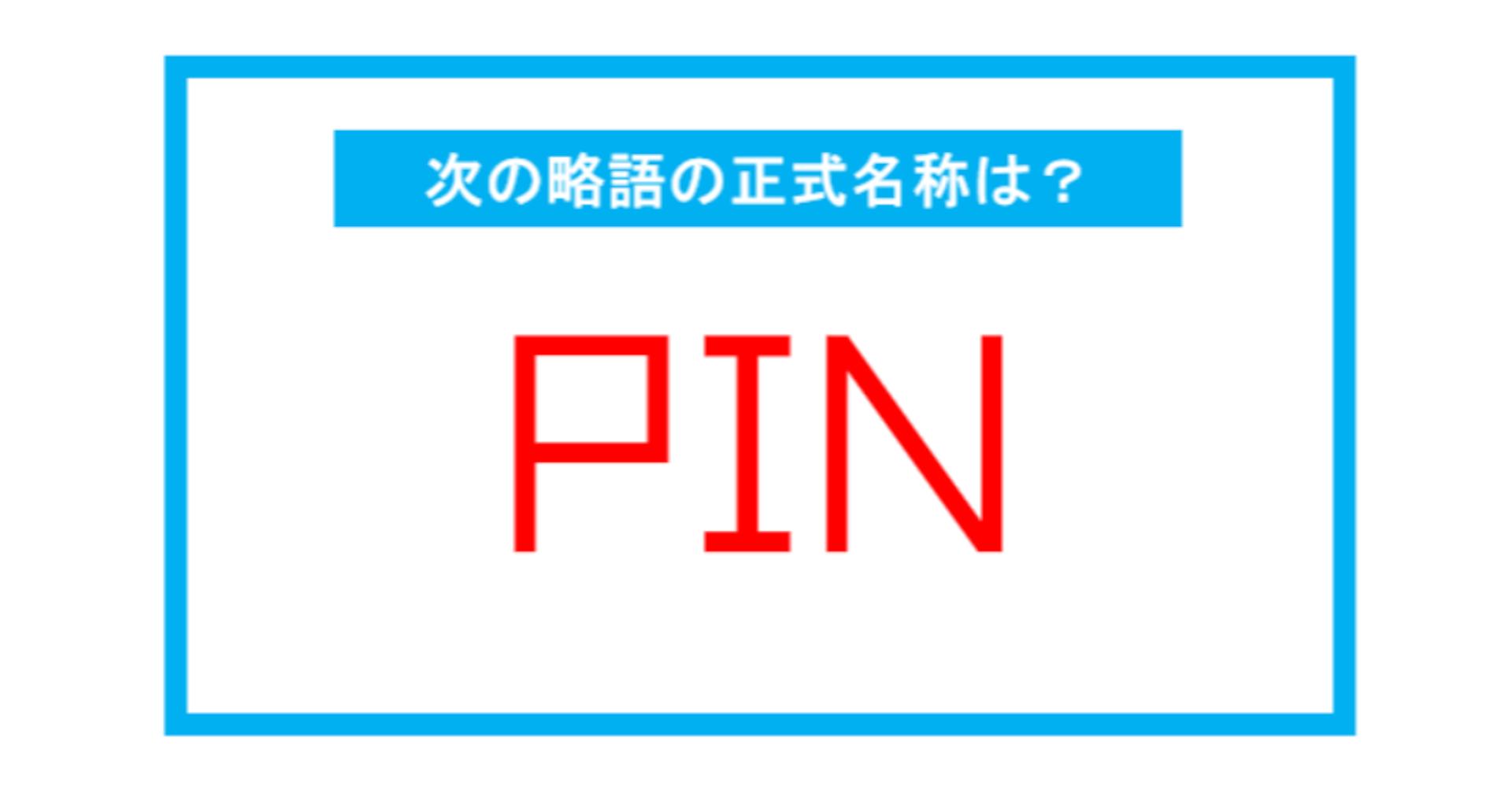 【実は略語だった身近な言葉】「PIN」←この略語、正式名称は?(第233問)