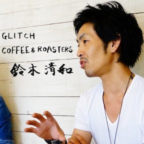 GLITCH COFFEE&ROASTERS 鈴木清和さん