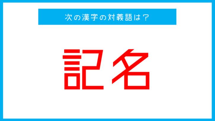 【漢字対義語クイズ】「記名」←この言葉の対義語は?