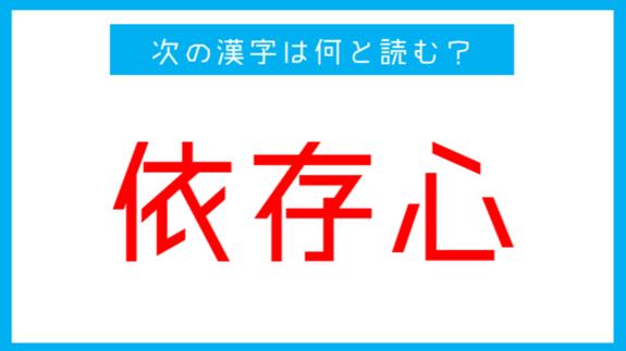 【読み間違いの多い漢字】「依存心」←この漢字、何と読む?