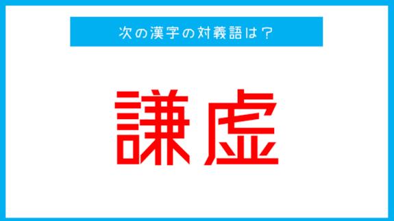 【漢字対義語クイズ】「謙虚」←この言葉の対義語は?
