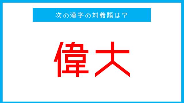【漢字対義語クイズ】「偉大」←この言葉の対義語は?