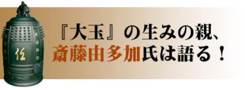 『大玉』の生みの親、斎藤由多加氏は語る!