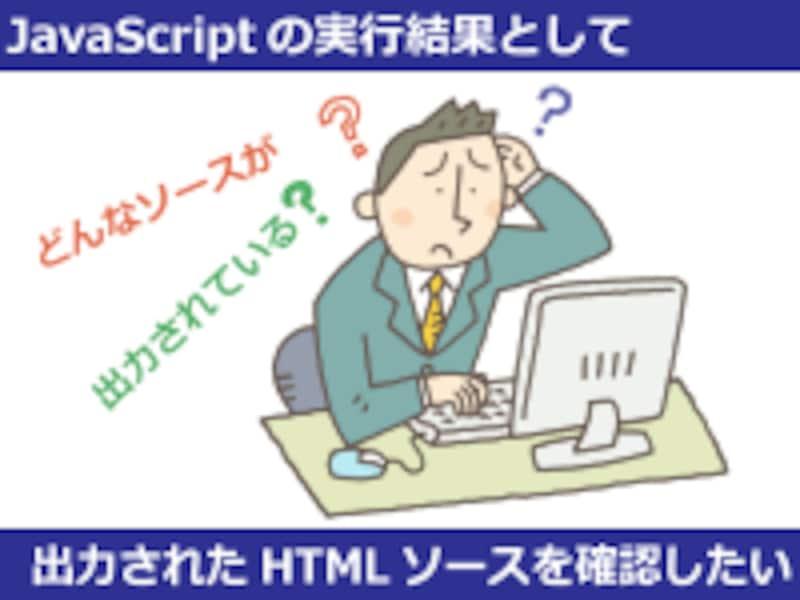 JavaScriptが出力した内容を確認したい