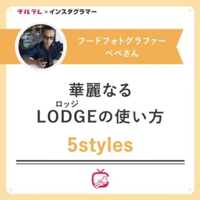 【チルスタ!!】フードフォトグラファーペペさんの華麗なるLODGEの使い方 5styles
