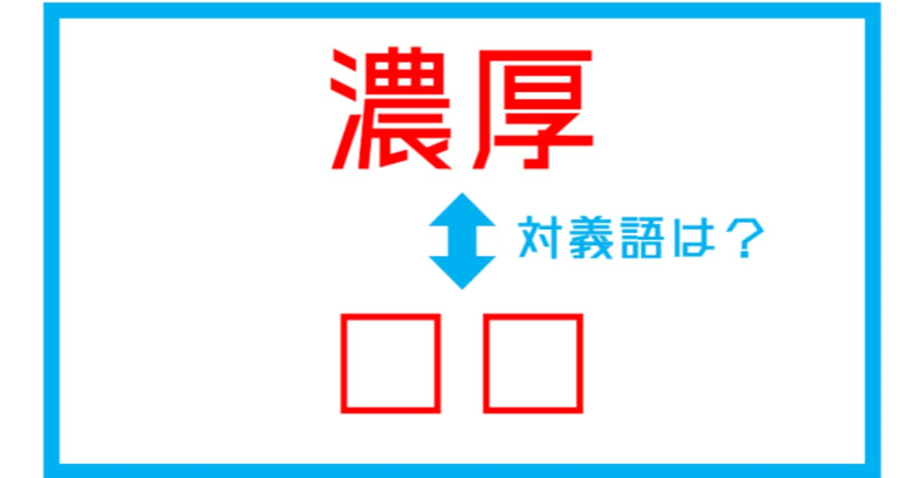 【漢字対義語クイズ】「濃厚」←この言葉の対義語は?(第135問)