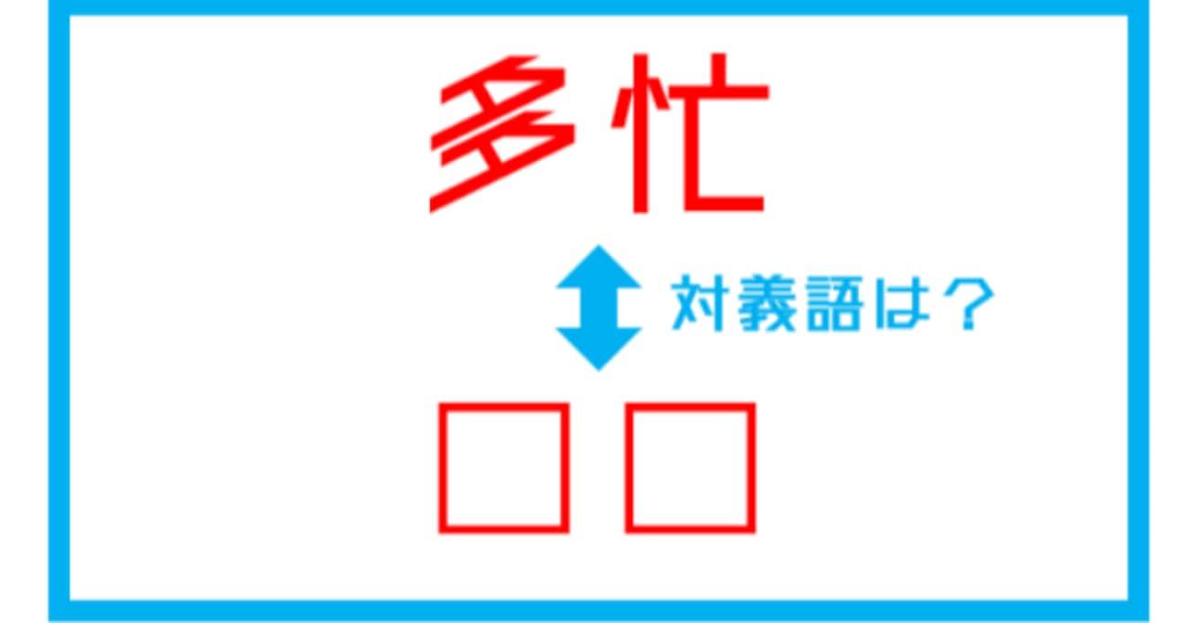 【漢字対義語クイズ】「多忙」←この言葉の対義語は?(第187問)