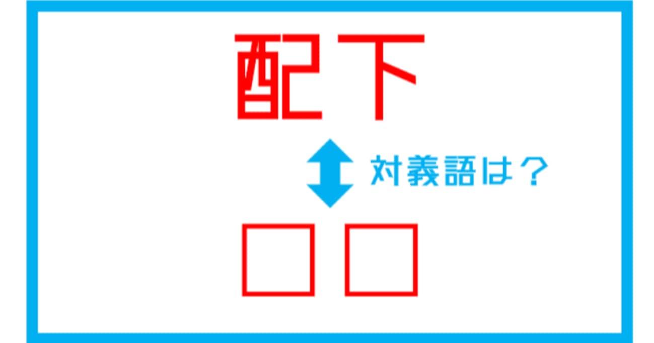【漢字対義語クイズ】「配下」←この言葉の対義語は?(第191問)