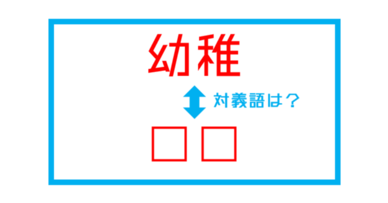 【漢字対義語クイズ】「幼稚」←この言葉の対義語は?(第231問)