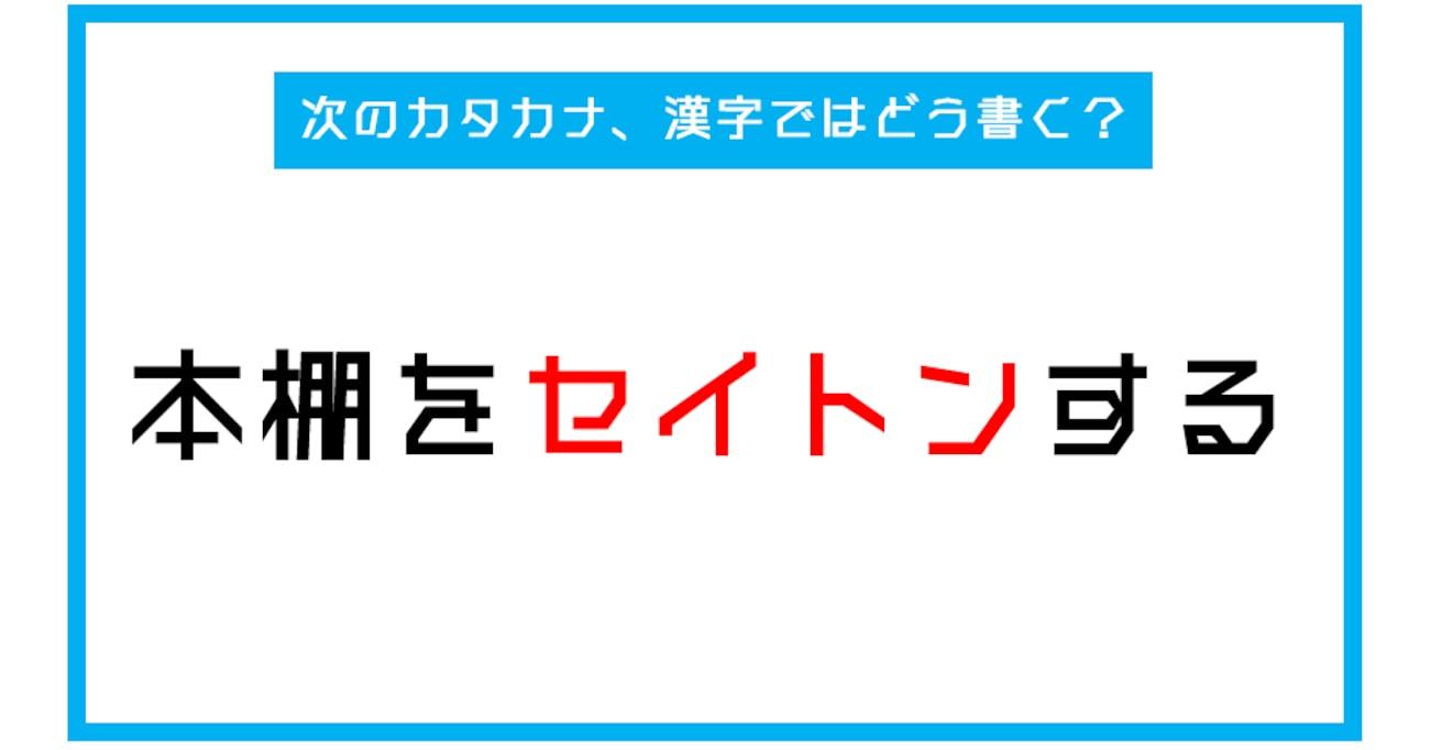 【漢字書き取りクイズ】「本棚をセイトンする。」←このカタカナ部分、漢字ではどう書く?(第238問)