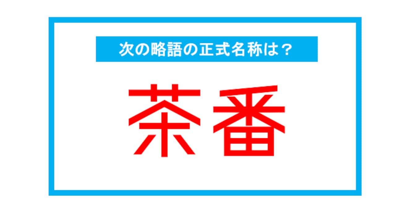 【実は略語だった身近な言葉】「茶番」←この略語、正式名称は?(第269問)