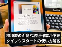 iPhoneやiPadを機種変更した人へ、Apple製品の初期設定が一瞬で完了する「クイックスタート」の使い方を解説